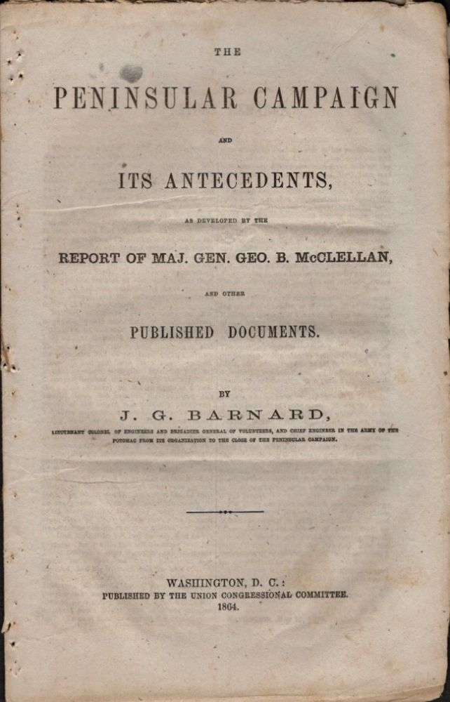 The Peninsular Campaign and Its Antecedents, As Developed by the Report of Maj. Gen. Geo. B. McClellan, and Other Published Documents. Lieutenant Colonel of Engineering, Brigadier General of Volunteers, Chief Engineer in the Army of the Potomac From Its Organization to the Close of the Peninsular Campaign.
