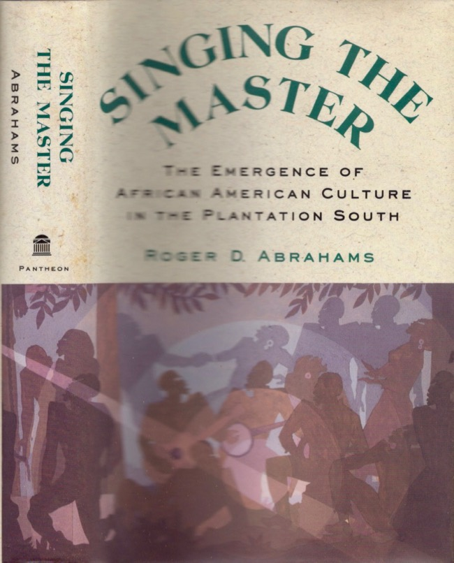 Singing the Master The Emergence of African American Culture in the Plantation South. Roger D. Abrahams.