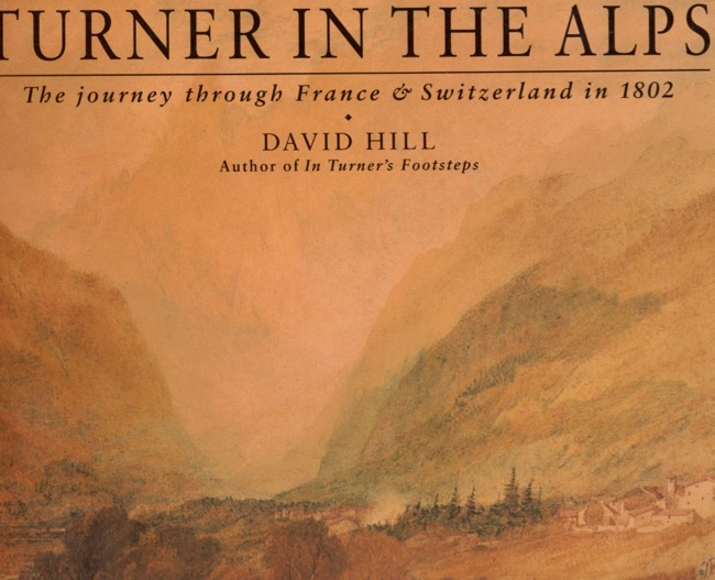 Turner in the Alps The Journey through France & Switzerland in 1802. David Hill.