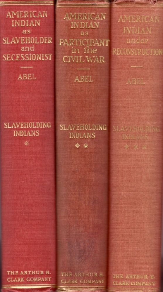 The American Indian as Slaveholder and Secessionist An Omitted Chapter in the Diplomatic History of the Southern Confederacy [and] The American Indian as Participant in the Civil War [and] The American Indian under Reconstruction. Annie Heloise Abel, Ph D.