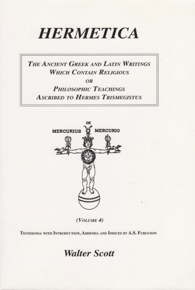 Hermetica: The Ancient Greek and Latin Writings Which Contain Religious or Philosophic Teachings Ascribed to Hermes Trismegistus. Walter Scott.