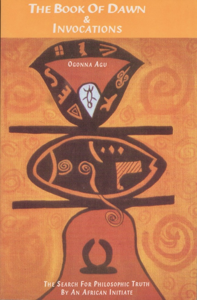 The Book of Dawn & Invocations: The Search for Philosophic Truth by An African Initiate. Ogonna Agu.