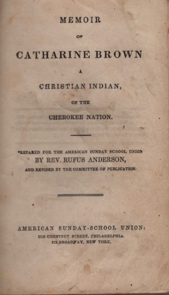 Memoir of Catharine Brown A Christian Indian of the Cherokee Nation. Prepared for the American Sunday School Union and, the Committee of Publication.