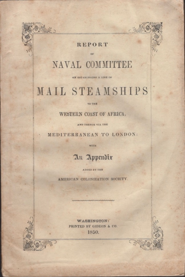Report of the Naval Committee to the House of Representatives, August, 1850, In Favor of the Establishment of a Line of Mail Steamships to The Western Coast of Africa, and Thence Via the Mediterranean to London; Designed to Promote the Emigration of Free Persons of Color From the United States to Liberia. American Colonization Society.