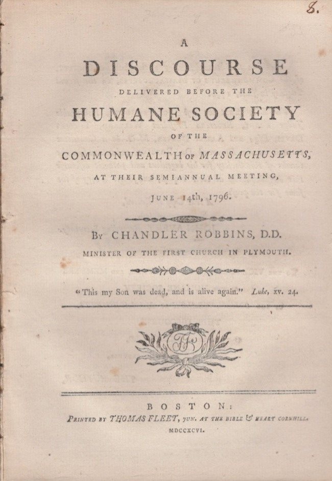 A Discourse Delivered Before The Humane Society of the Commonwealth of Massachusetts, At Their Semiannual Meeting, June 14th, 1796. Chandler Robbins, Minister of the First Church in Plymouth.