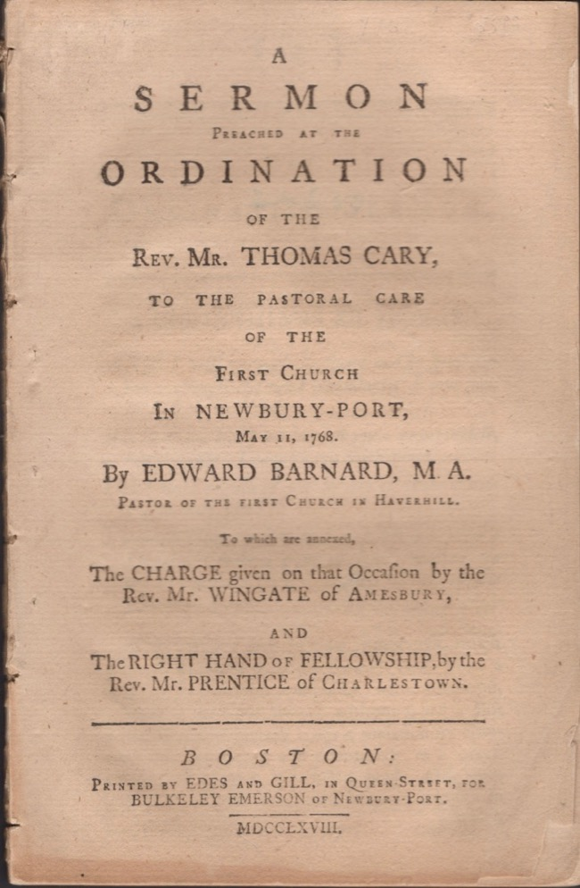 A Sermon Preached at the Ordination of the Rev. Mr. Thomas Cary, To the Pastoral Care of the First Church in Newbury-Port, May 11, 1768. Edward Barnard, Pastor of the First Church in Haverhill.