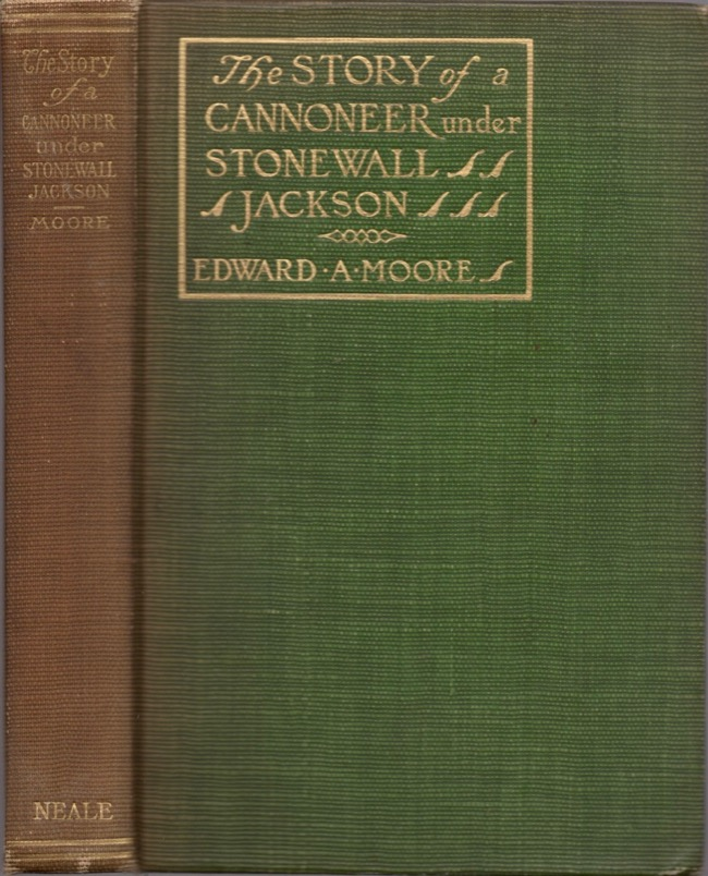 The Story of a Cannoneer Under Stonewall Jackson In Which is Told The Part Taken by the Rockbridge Artillery in the Army of Northern Virginia. Edward A. Moore, of the Rockbridge Artillery.