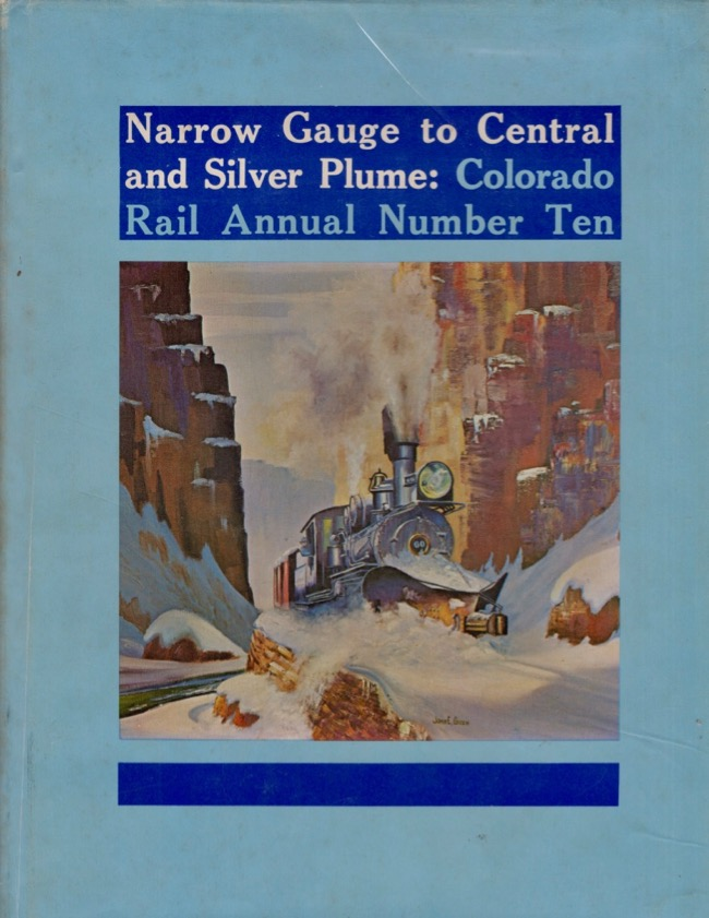 Colorado Rail Annual A Journal of Railroad History in the Rocky Mountain West Issue Number Ten - 1972: Narrow Gauge to Central and Silver Plume. Cornelius W. Hauck.