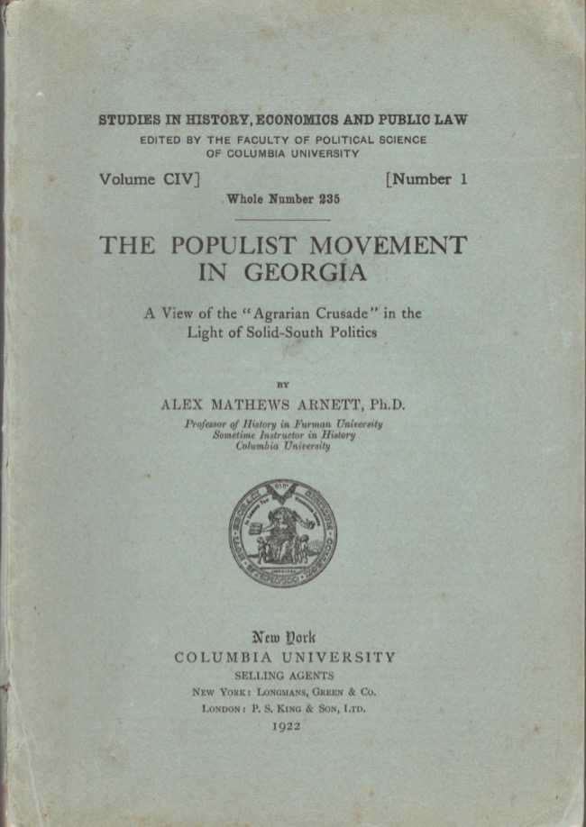 """The Populist Movement in Georgia: A View of the """"Agrarian Crusade"""" in the Light of Solid-South Politics. Alex Mathews Ph D. Arnett, Professor of History in Furman University Sometime Instructor in History Columbia University."""