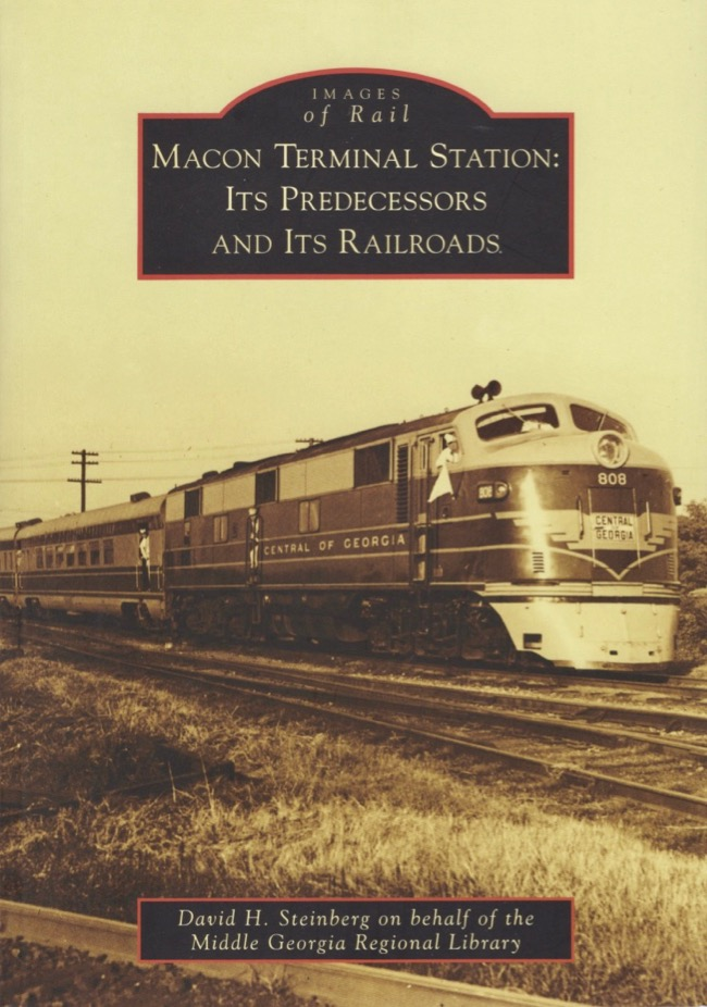 Images of Rail: Macon Terminal Station Its Predecessors and Its Railroads. David H. Steinberg.