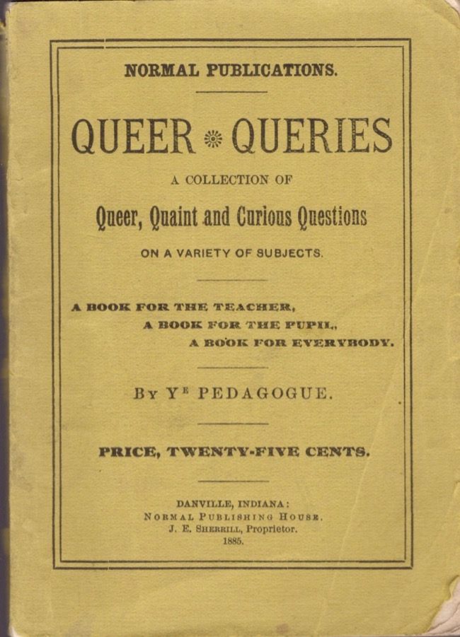 """""""Queer Queries."""" A Collection of Queer, Quaint and Curious Questions on a Variety of Subjects. A Book For the Teacher. A Book For the Pupil. A Book for Everybody. By Ye Pedagogue. Ye Pedagogue."""
