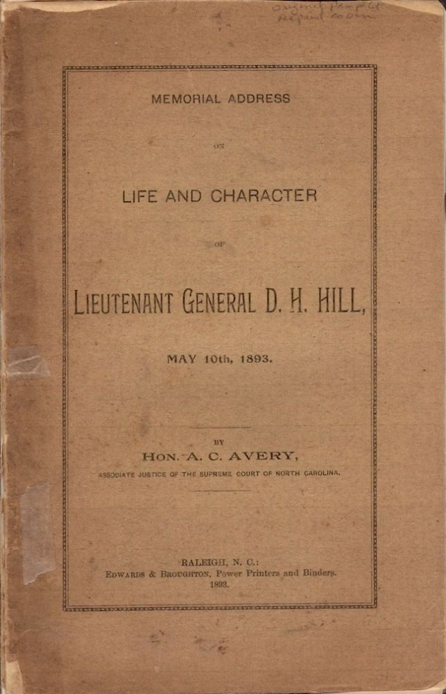 Memorial Address on Life and Character of Lieutenant General D. H. Hill, May 10th, 1893. Hon. A. C. Avery, Associate Justice of the Supreme Court of North Carolina.