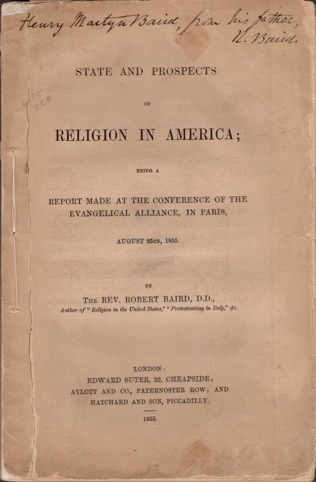 State and Prospects of Religion in America; Being A Report Made at the Conference of the Evangelical Alliance, In Paris August 25th, 1855. Rev. Robert Baird.