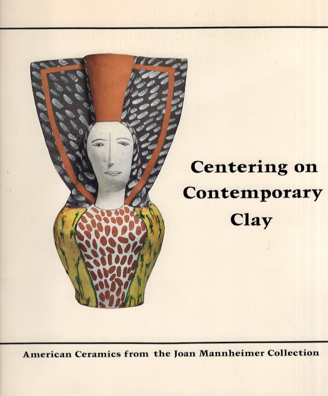 Centering on Contemporary Clay: American Ceramics from the Joan Mannheimer Collection. Joan E. Mannheimer, Jim Melchert.