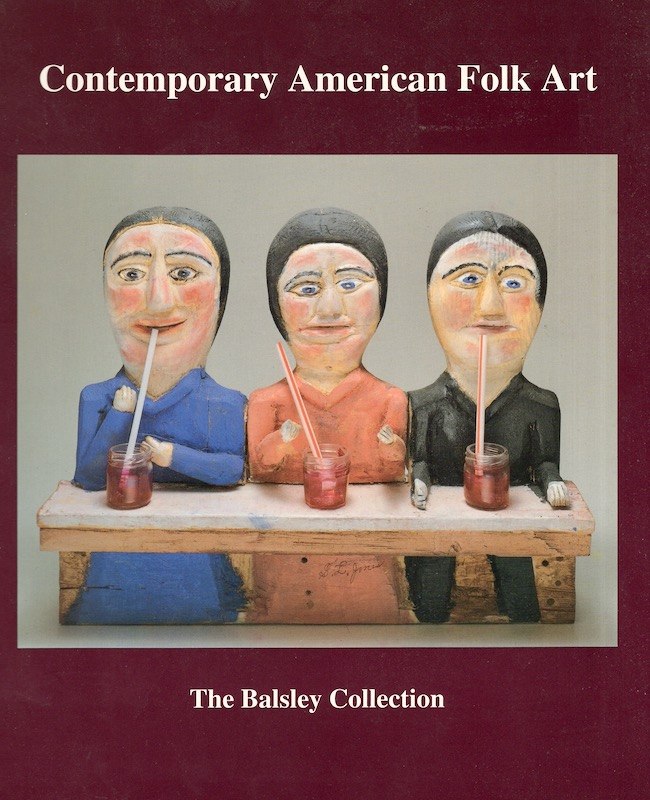 Contemporary American Folk Art: The Balsley Collection. Curtis L. Carter, Roger Manley, Didi Barrett.