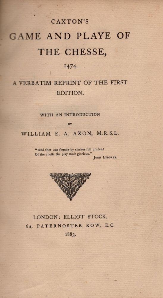 Caxton's Game and Playe of the Chesse, 1474. A Verbatim Reprint of the First Edition. William E. A. Axon.