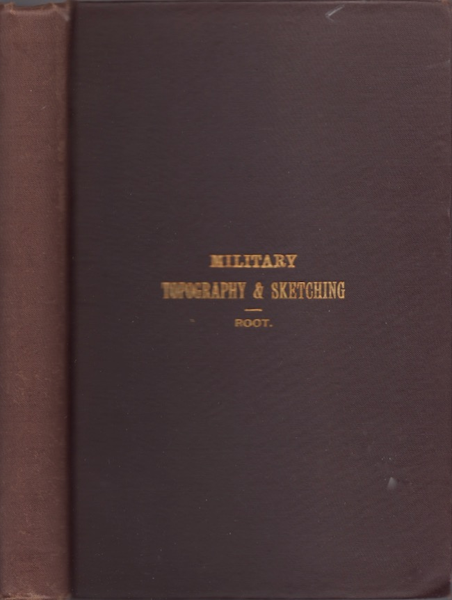 Military Topography and Sketching. Prepared for Use in the Department of Engineering, United States Infantry and Cavalry School. Fort Leavenworth, Kansas. Edwin A. Root, First Lieutenant 19th Infantry.