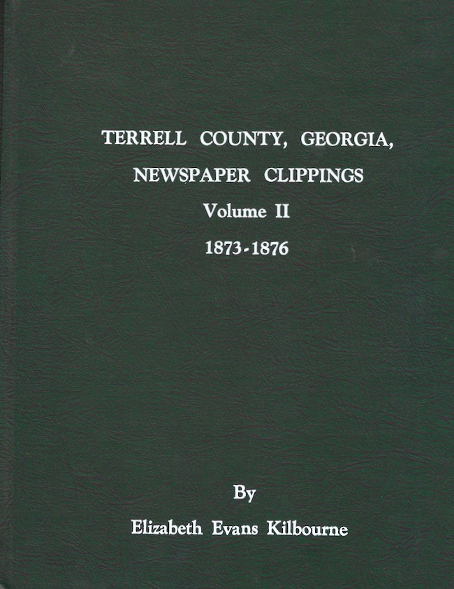 Terrell County, Georgia: Newspaper Clippings: Volume II: 1873-1876. Elizabeth Evans Kilbourne.