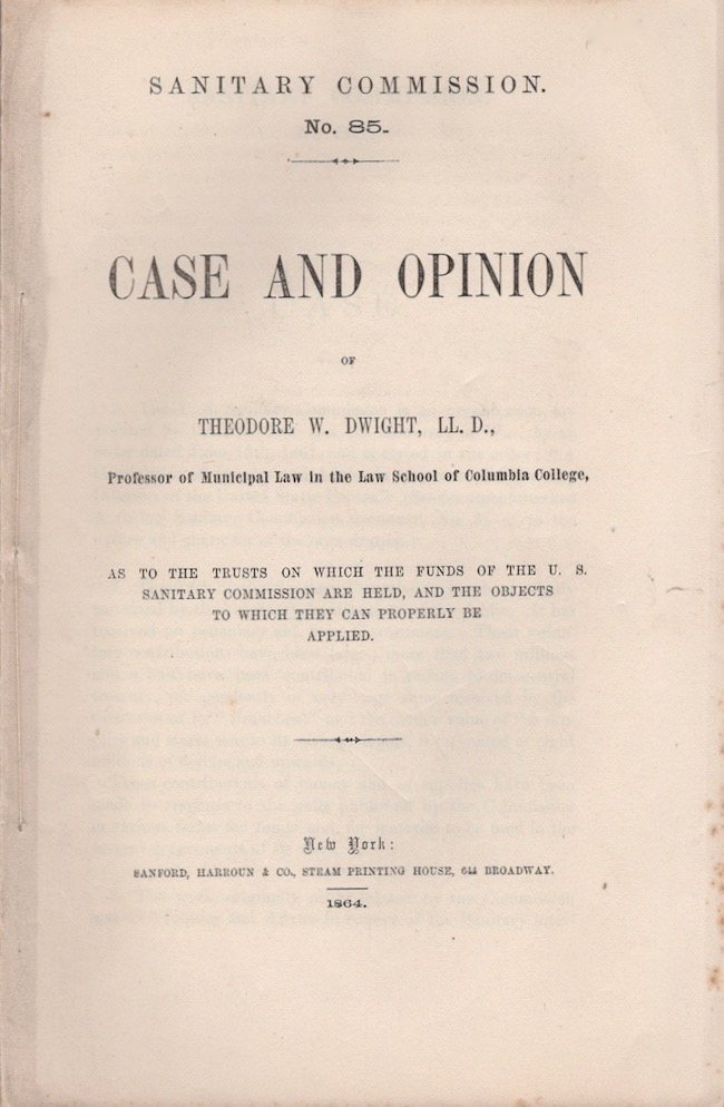Case and Opinion of Theodore W. Dwight As to the Trusts on Which the Funds of the U.S. Sanitary Commission are Held, and the Objects to Which They Can Be Properly Applied. Theodore W. LL D. Dwight, George T. Strong.