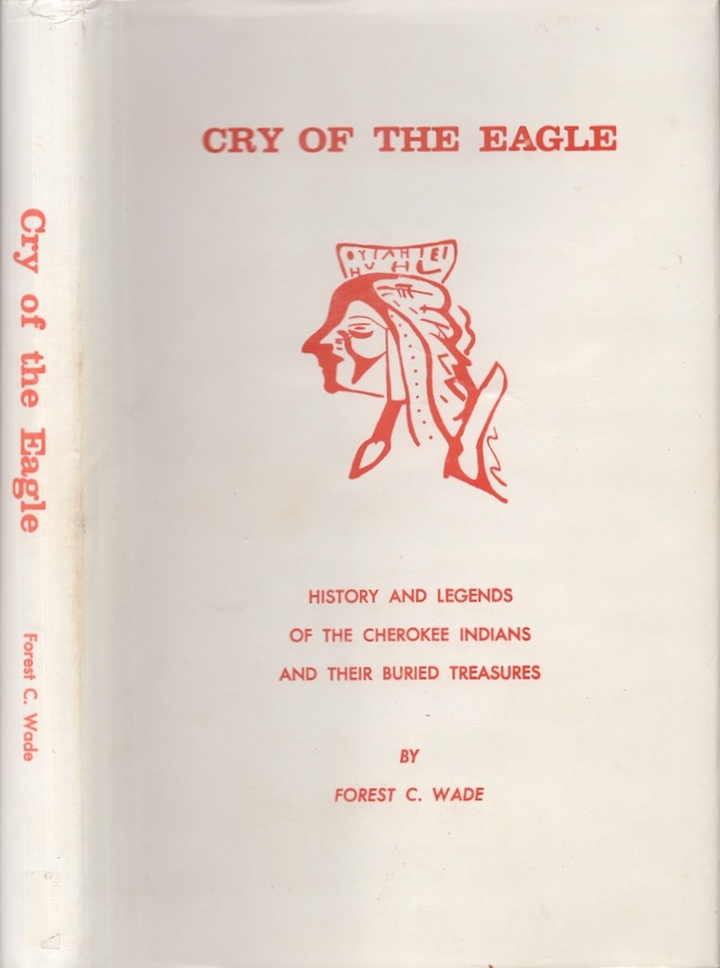 Cry of the Eagle. History and Legends of the Cherokee Indians and Their Buried Treasures. Forest C. Wade.