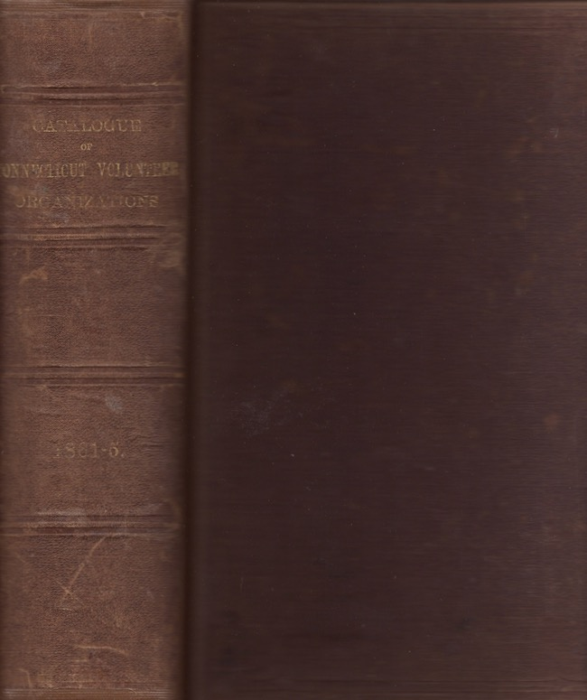 Catalogue of Connecticut Volunteer Organizations, (Infantry, Cavalry and Artillery,) In the Service of the United States, 1861-1865, With Additional Enlistments, Causalities, &c., &c., And Brief Summaries, Showing the Operations and Service of the Several Regiments and Batteries. C. M. Ingersoll, Adjutant-General.