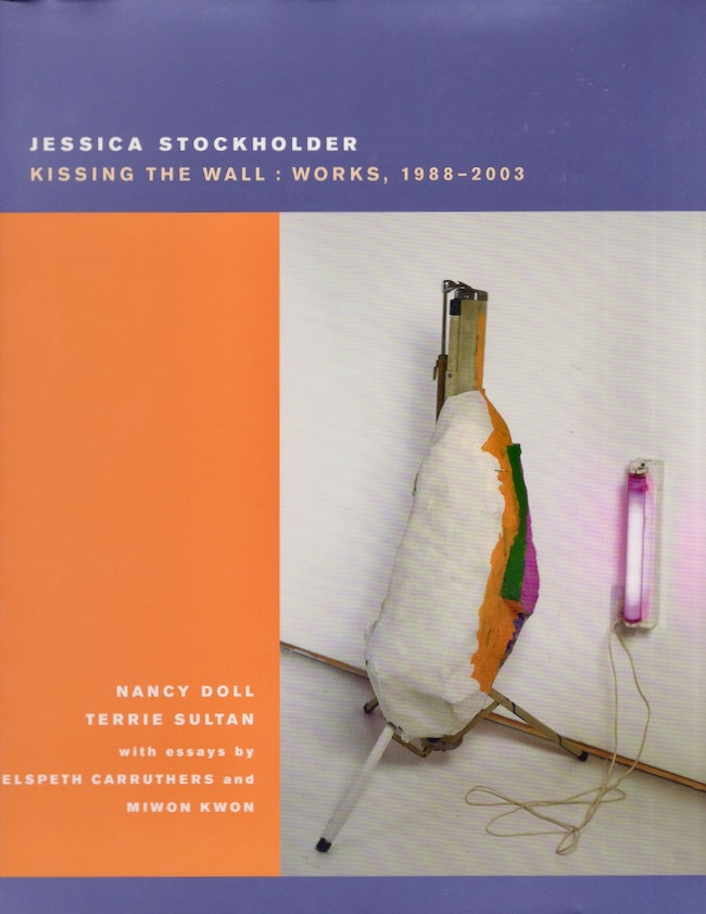 Jessica Stockholder: Kissing The Wall: Works, 1988-2003. Elspeth Carruthers, Miwon Kwon, Nancy Doll, Terrie Sultan.