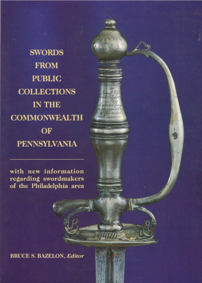 Swords From Public Collections in the Commonwealth of Pennsylvania with new information regarding swordmakers of the Philadelphia area. Bruce S. Bazelon.