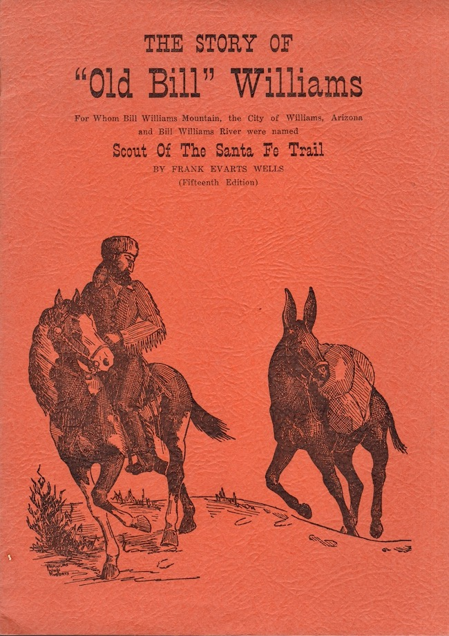 """The Story of """"Old Bill"""" Williams For Whom Bill Williams Mountain, the City of Williams, Arizona and Bill Williams River were named Scout Of The Santa Fe Trail. Frank Evarts Wells."""