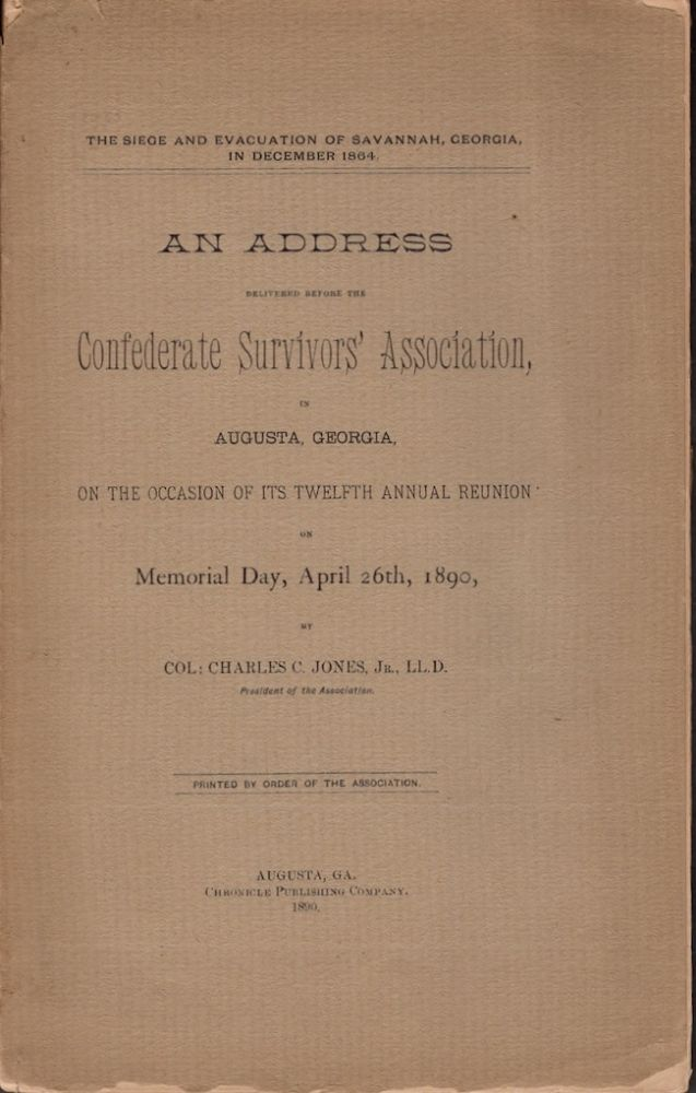 The Siege and Evacuation of Savannah, Georgia, in December 1864. An Address Delivered Before the Confederate Survivors' Association in Augusta, Georgia, On the Occasion of Its Twelfth Annual Reunion on Memorial Day, April 26th, 1890. Col. Charles C. Jr Jones, President of the Association.