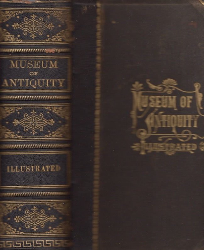 Museum of Antiquity A Description of Ancient Life: The Employments, Amusements, Customs and Habits, The Cities, Palaces, Monuments and Tombs, The Literature and Fine Arts of 3,000 Years Ago. L. W. Yaggy, T. L. Haines.