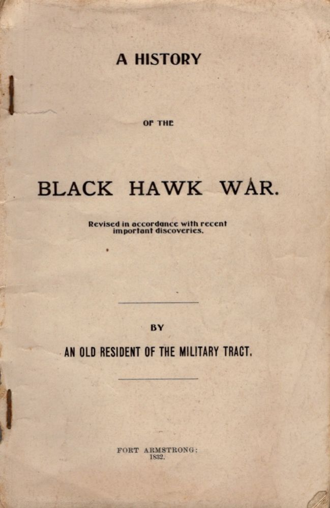 A History of the Black Hawk War. Revised in Accordance with recent important discoveries By An Old Resident of the Military Tract Fort Armstrong: 1832. Unknown.