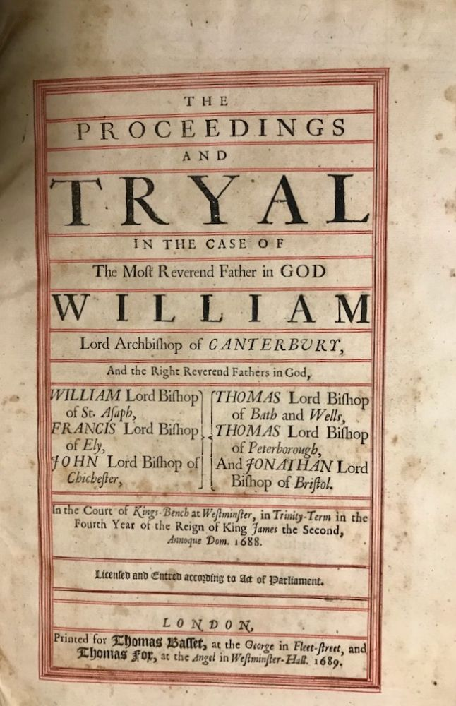 The Proceedings and Tryal in the Case of the Most Reverend Father God William Lord Archbishop of Canterbury, and the Right Reverend Fathers in God, William Lord Bishop of St. Asaph, Francis Lord Bishop of Ely, John Lord Bishop of Chichester, Thomas Lord Bishop of Bath and Wells, Thomas Lord Bishop of Peterborough, And Jonathan Lord Bishop of Bristol. William Sancroft.