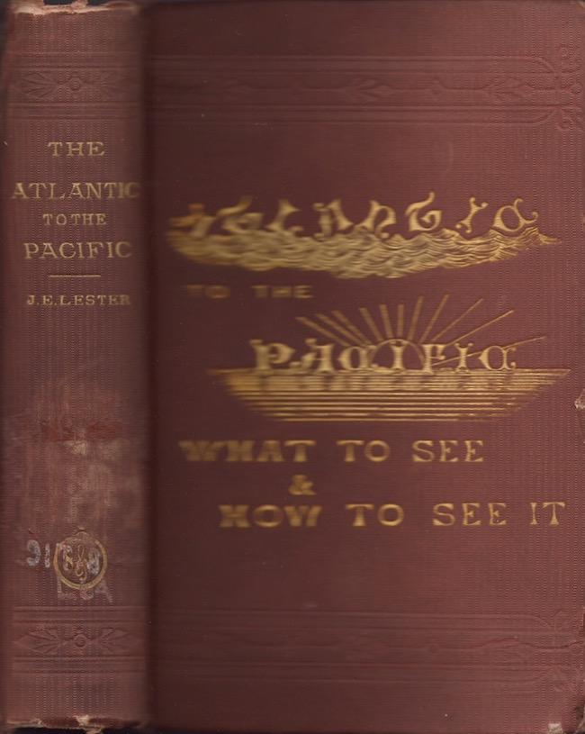 The Atlantic to the Pacific. What to See, and How to See It. John Erastus Lester.