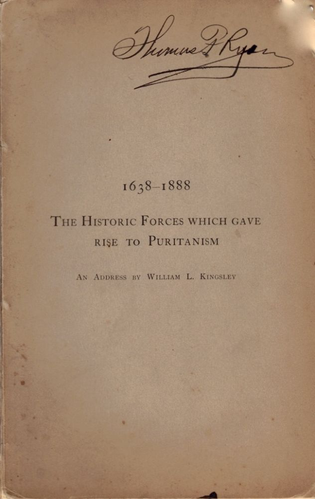The Historic Forces Which Gave Rise to Puritanism. An Address on the Occasion of the 250th Anniversary of the Settlement of New Haven, April 15th, 1888. Delivered in the Center Church before the Congressional Club, April 23rd. William L. Kingsley.