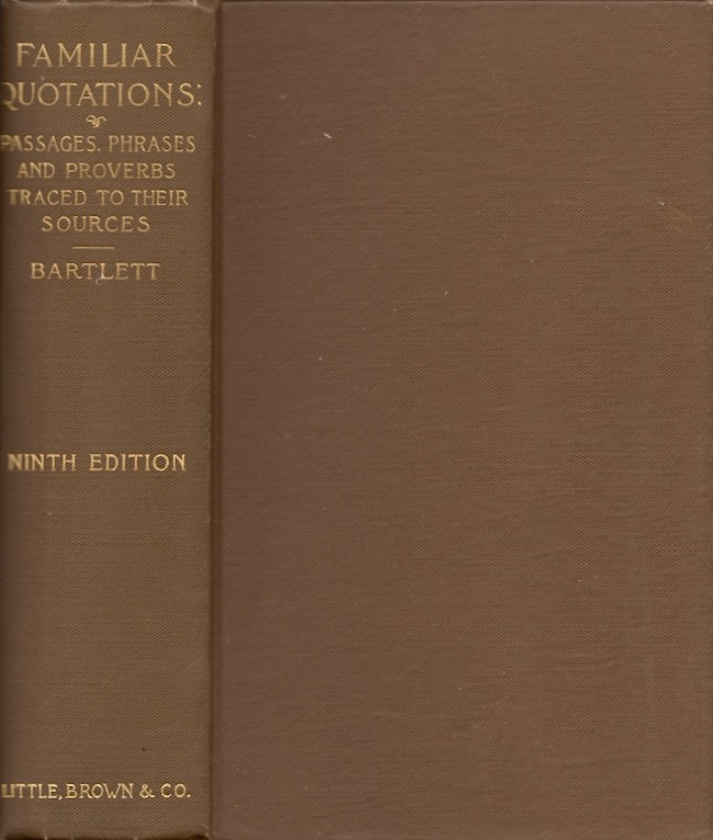 Familiar Quotations: A Collection of Passages, Phrases, and Proverbs Traced to Their Sources in Ancient and Modern Literature. John Bartlett.