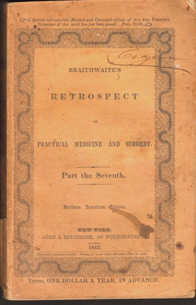 The Retrospect of Practical Medicine and Surgery, Being A half-yearly Journal. Containing a Retrospective View of Every Discovery and Practical Improvement in the Medical Sciences. No. 7 January to July 1843. W. Braithwaite.