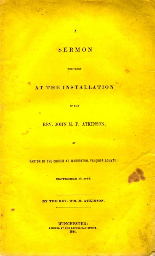 A Sermon Delivered at the Installation of the Rev. John M. O. Atkinson, As Pastor of the Church at Warrenton, Fauquier County, September 15, 1844. Rev. Wm. M. Atkinson.