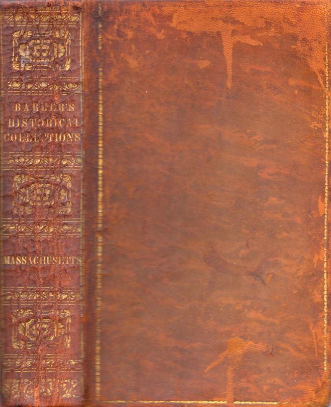 Historical Collections, Being A General Collection of Interesting Facts, Traditions, Biographical Sketches, Anecdotes, &c., Relating to the History and Antiquities of Every Town in Massachusetts, With Geographical Descriptions. John Warner Barber.