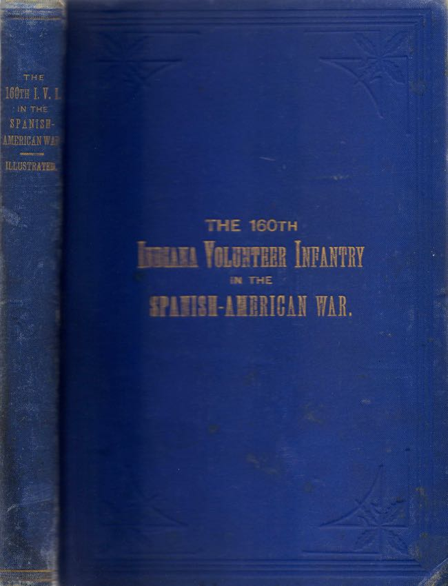 History of the 160th Ind. Vol. Infantry in the Spanish-American War with Biographies of Officers and Enlisted Man and Rosters of the Companies. George B. Bowers.