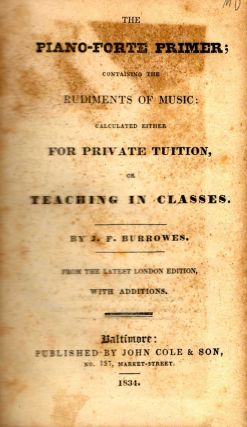 The Piano-Forte Primer; Containing the Rudiments of Music: Calculated Either for Private Tuition, or Teaching in Classes. J. F. Burrowes.