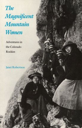 The Magnificent Mountain Women: Adventures in the Colorado Rockies. Janet Robertson