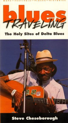 Blues Traveling: The Holy Sites of Delta Blues. Steve Cheseborough.