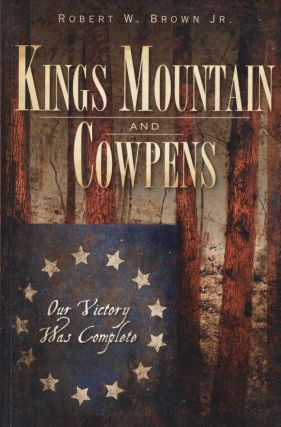 Kings Mountain and Cowpens Our Victory Was Complete. Robert W. Jr Brown