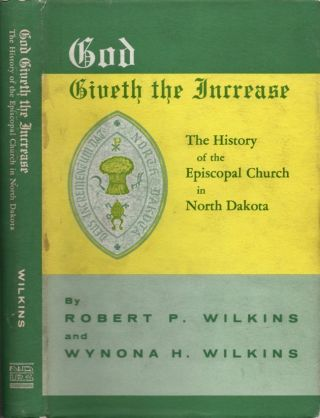 God Giveth the Increase: The History of the Episcopal Church in North Dakota. Robert P. Wilkins,...