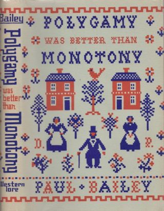 Polygamy was better than Monotony: To my grandfathers and their plural wives. Paul Bailey