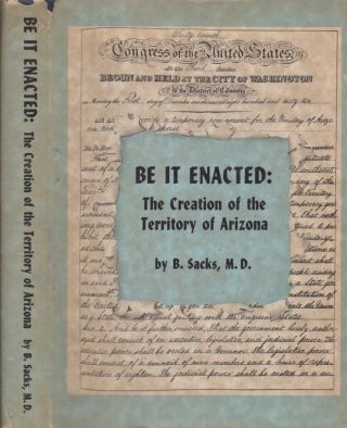 Be it Enacted: The Creation of the Territory of Arizona. B. M. D. Sacks