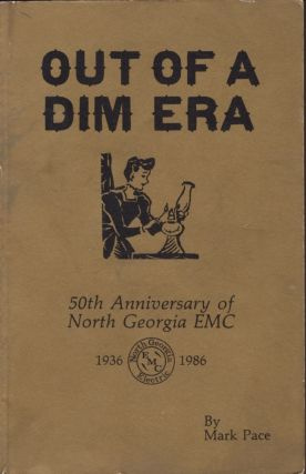 Out of A Dim Era: 50th Anniversary of North Georgia EMC 1936-1986. Mark Pace