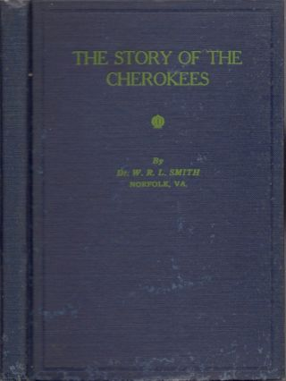 The Story of the Cherokees. Dr. W. R. L. Smith, Va. Norfolk