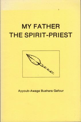 My Father The Spirit-Priest: Religion and Social Organization in the Amaa Tribe (Southwestern Sudan). Ayyoub-Awaga Bushara Gafour.