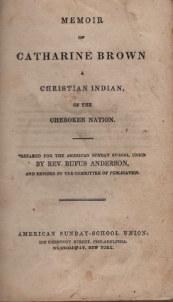 Memoir of Catharine Brown A Christian Indian of the Cherokee Nation. Prepared for the American...
